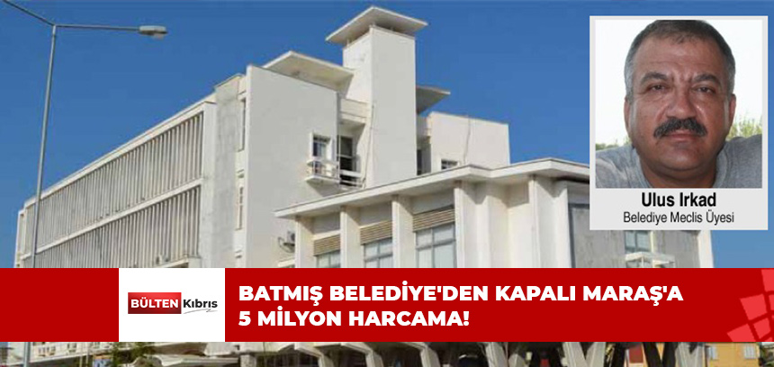 BATMIŞ BELEDİYE'DEN KAPALI MARAŞ'A 5 MİLYON HARCAMA!