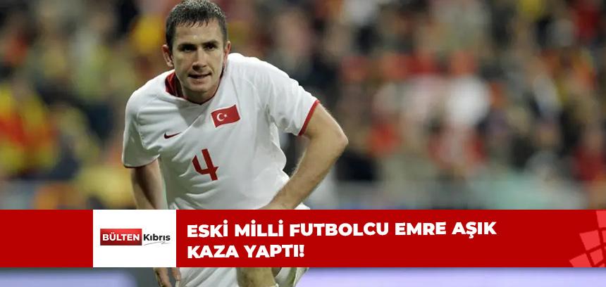 ESKİ MİLLİ FUTBOLCU EMRE AŞIK KAZA YAPTI!